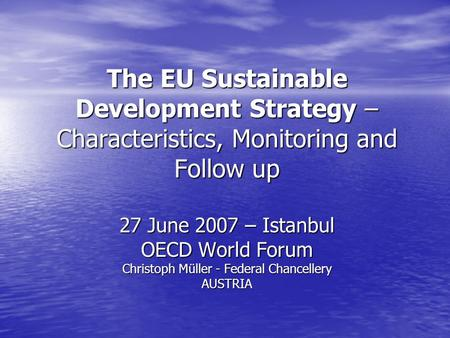 The EU Sustainable Development Strategy – Characteristics, Monitoring and Follow up 27 June 2007 – Istanbul OECD World Forum Christoph Müller - Federal.