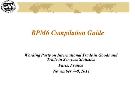 BPM6 Compilation Guide Working Party on International Trade in Goods and Trade in Services Statistics Paris, France November 7–9, 2011.