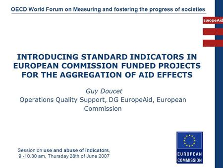 EuropeAid INTRODUCING STANDARD INDICATORS IN EUROPEAN COMMISSION FUNDED PROJECTS FOR THE AGGREGATION OF AID EFFECTS Guy Doucet Operations Quality Support,