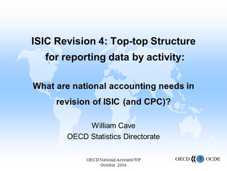 1 OECD National Accounts WP October 2004 ISIC Revision 4: Top-top Structure for reporting data by activity: What are national accounting needs in revision.