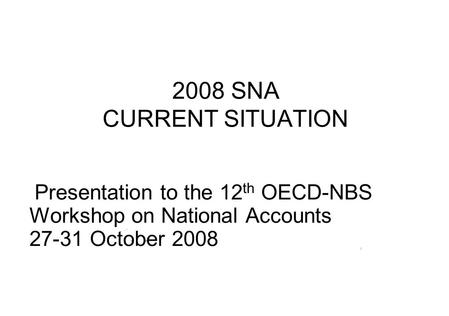 2008 SNA CURRENT SITUATION Presentation to the 12 th OECD-NBS Workshop on National Accounts 27-31 October 2008.