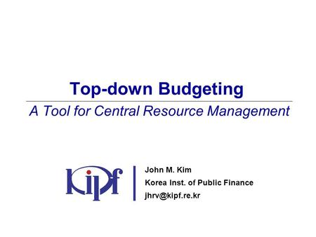 Top-down Budgeting A Tool for Central Resource Management John M. Kim Korea Inst. of Public Finance