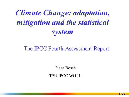 IPCC Climate Change: adaptation, mitigation and the statistical system The IPCC Fourth Assessment Report Peter Bosch TSU IPCC WG III.