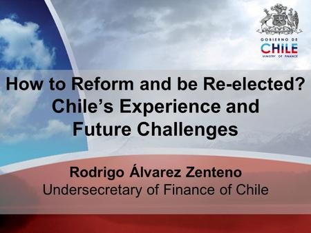 MINISTRY OF FINANCE How to Reform and be Re-elected? Chiles Experience and Future Challenges Rodrigo Álvarez Zenteno Undersecretary of Finance of Chile.