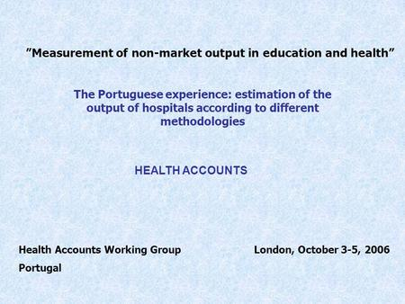 Measurement of non-market output in education and health The Portuguese experience: estimation of the output of hospitals according to different methodologies.