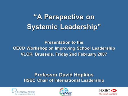 A Perspective on Systemic Leadership Presentation to the OECD Workshop on Improving School Leadership VLOR, Brussels, Friday 2nd February 2007 Professor.