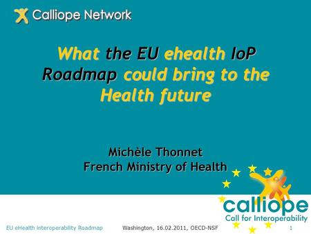 Washington, 16.02.2011, OECD-NSF1EU eHealth interoperability Roadmap What the EU ehealth IoP Roadmap could bring to the Health future Michèle Thonnet French.