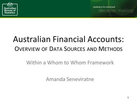 Australian Financial Accounts: O VERVIEW OF D ATA S OURCES AND M ETHODS Within a Whom to Whom Framework Amanda Seneviratne 1.