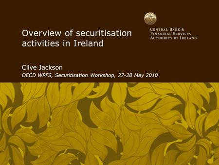 Overview of securitisation activities in Ireland Clive Jackson OECD WPFS, Securitisation Workshop, 27-28 May 2010.