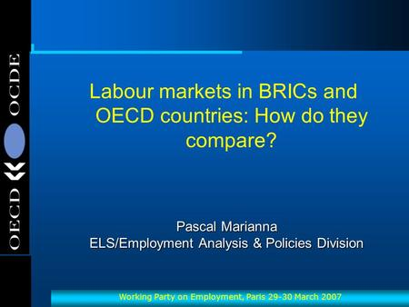 OECD-OCDE Working Party on Employment, Paris 29-30 March 2007 Pascal Marianna ELS/Employment Analysis & Policies Division Labour markets in BRICs and OECD.