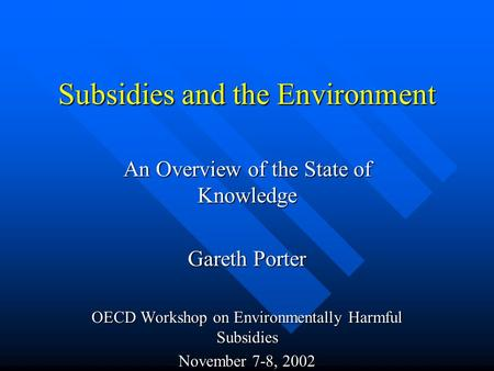 Subsidies and the Environment An Overview of the State of Knowledge Gareth Porter OECD Workshop on Environmentally Harmful Subsidies November 7-8, 2002.