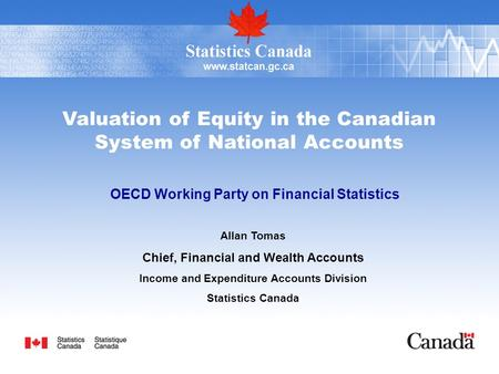 Valuation of Equity in the Canadian System of National Accounts OECD Working Party on Financial Statistics Allan Tomas Chief, Financial and Wealth Accounts.