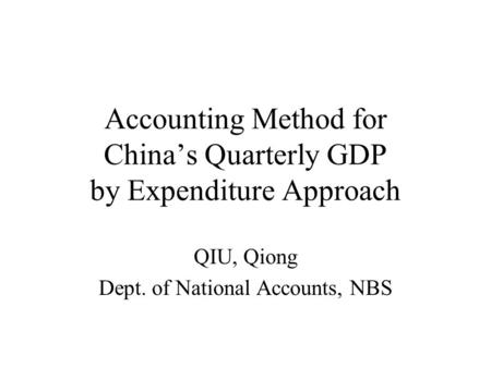 Accounting Method for Chinas Quarterly GDP by Expenditure Approach QIU, Qiong Dept. of National Accounts, NBS.