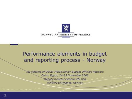1 Performance elements in budget and reporting process - Norway 1st Meeting of OECD-MENA Senior Budget Officials Network Cairo, Egypt, 24-25 November 2008.