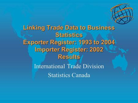 Linking Trade Data to Business Statistics Exporter Register: 1993 to 2004 Importer Register: 2002 Results International Trade Division Statistics Canada.