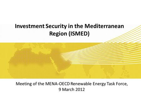 Investment Security in the Mediterranean Region (ISMED) Meeting of the MENA-OECD Renewable Energy Task Force, 9 March 2012.
