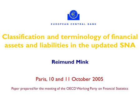 Classification and terminology of financial assets and liabilities in the updated SNA Reimund Mink Paris, 10 and 11 October 2005 Paper prepared for the.