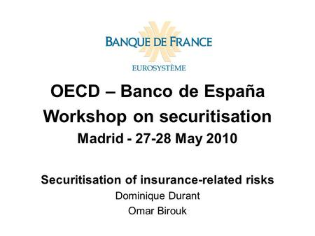OECD – Banco de España Workshop on securitisation Madrid - 27-28 May 2010 Securitisation of insurance-related risks Dominique Durant Omar Birouk.
