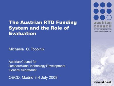 Www.rat-fte.at The Austrian RTD Funding System and the Role of Evaluation Michaela C. Topolnik Austrian Council for Research and Technology Development.
