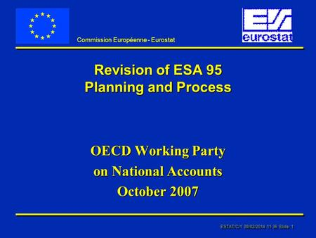 ESTAT/C/1 08/02/2014 11:37 Slide: 1 Commission Européenne - Eurostat Revision of ESA 95 Planning and Process OECD Working Party on National Accounts October.