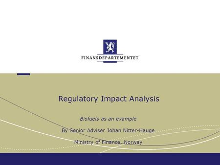 Regulatory Impact Analysis Biofuels as an example By Senior Adviser Johan Nitter-Hauge Ministry of Finance, Norway.