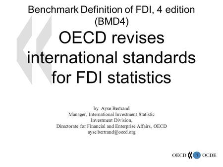 1 Benchmark Definition of FDI, 4 edition (BMD4) OECD revises international standards for FDI statistics by Ayse Bertrand Manager, International Investment.