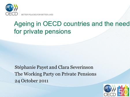 Ageing in OECD countries and the need for private pensions Stéphanie Payet and Clara Severinson The Working Party on Private Pensions 24 October 2011.