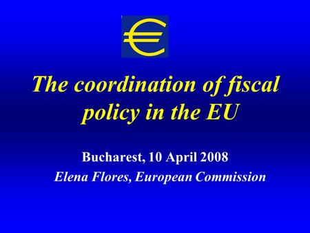 The coordination of fiscal policy in the EU Bucharest, 10 April 2008 Elena Flores, European Commission.