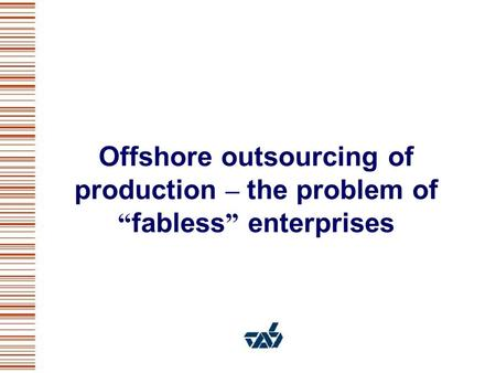 Offshore outsourcing of production – the problem of fabless enterprises.