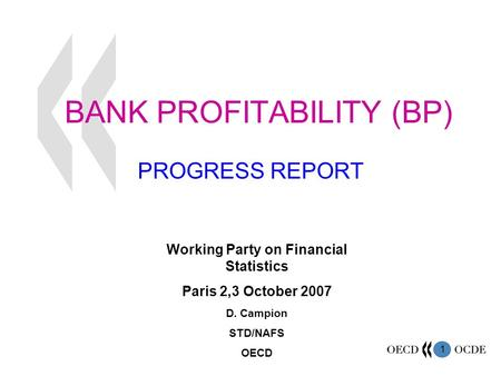 1 BANK PROFITABILITY (BP) PROGRESS REPORT Working Party on Financial Statistics Paris 2,3 October 2007 D. Campion STD/NAFS OECD.