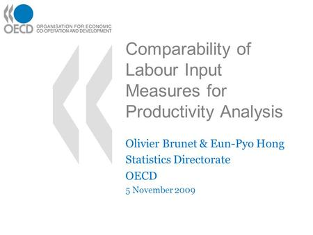 Comparability of Labour Input Measures for Productivity Analysis Olivier Brunet & Eun-Pyo Hong Statistics Directorate OECD 5 November 2009.