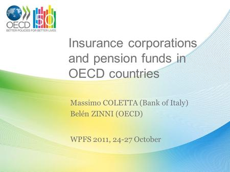 Insurance corporations and pension funds in OECD countries Massimo COLETTA (Bank of Italy) Belén ZINNI (OECD) WPFS 2011, 24-27 October.