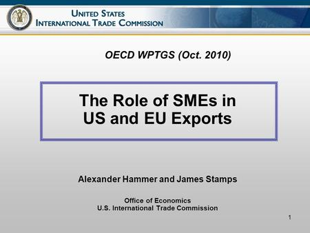 1 OECD WPTGS (Oct. 2010) The Role of SMEs in US and EU Exports Alexander Hammer and James Stamps Office of Economics U.S. International Trade Commission.
