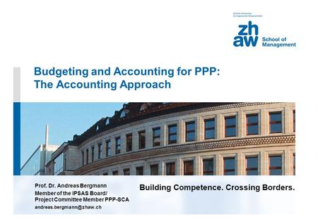 Building Competence. Crossing Borders. Budgeting and Accounting for PPP: The Accounting Approach Prof. Dr. Andreas Bergmann Member of the IPSAS Board/