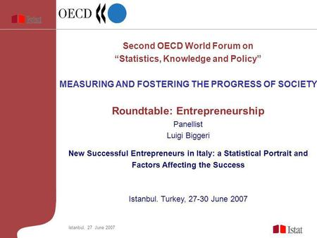Istanbul, 27 June 2007 Second OECD World Forum on Statistics, Knowledge and Policy MEASURING AND FOSTERING THE PROGRESS OF SOCIETY Roundtable: Entrepreneurship.