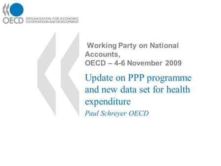 Working Party on National Accounts, OECD – 4-6 November 2009 Update on PPP programme and new data set for health expenditure Paul Schreyer OECD.