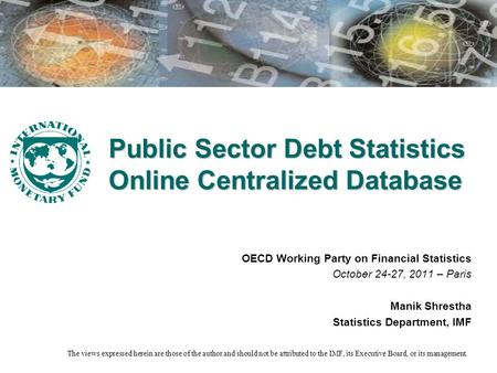 Public Sector Debt Statistics Online Centralized Database OECD Working Party on Financial Statistics October 24-27, 2011 – Paris Manik Shrestha Statistics.