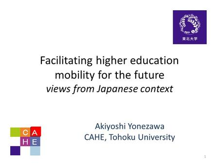 Facilitating higher education mobility for the future views from Japanese context Akiyoshi Yonezawa CAHE, Tohoku University 1.