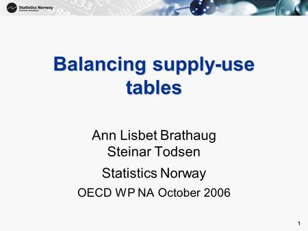 1 1 Balancing supply-use tables Ann Lisbet Brathaug Steinar Todsen Statistics Norway OECD WP NA October 2006.
