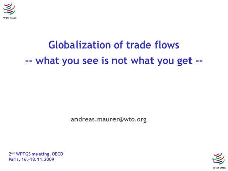 1 Globalization of trade flows -- what you see is not what you get -- 2 nd WPTGS meeting, OECD Paris, 16.-18.11.2009