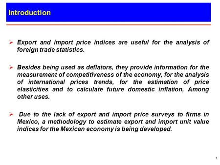Mexican Export and Import Unit Value Indices. Introduction Export and import price indices are useful for the analysis of foreign trade statistics. Besides.