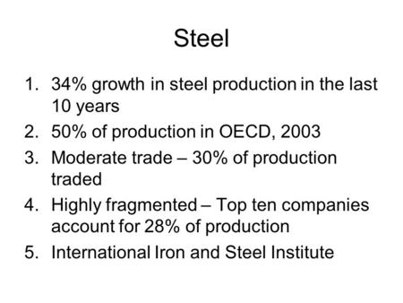 Steel 1.34% growth in steel production in the last 10 years 2.50% of production in OECD, 2003 3.Moderate trade – 30% of production traded 4.Highly fragmented.