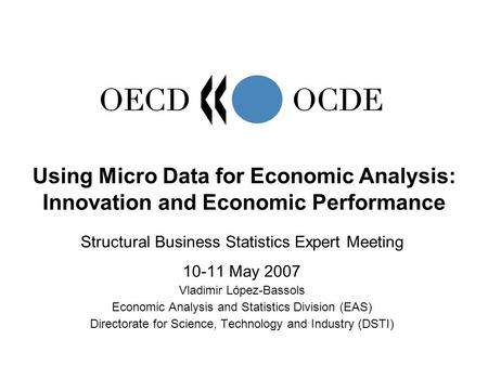 Structural Business Statistics Expert Meeting 10-11 May 2007 Vladimir López-Bassols Economic Analysis and Statistics Division (EAS) Directorate for Science,