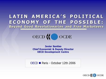 1 OECD Paris - October 12th 2006 Javier Santiso Chief Economist & Deputy Director OECD Development Centre LATIN AMERICAS POLITICAL ECONOMY OF THE POSSIBLE: