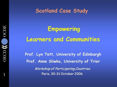 1 Scotland Case Study Workshop of Participating Countries Paris, 30-31 October 2006 Empowering Learners and Communities Prof. Lyn Tett, University of Edinburgh.