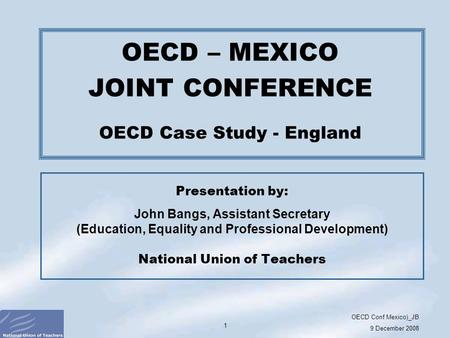 OECD Conf Mexico)_JB 9 December 2008 1 Presentation by: John Bangs, Assistant Secretary (Education, Equality and Professional Development) National Union.