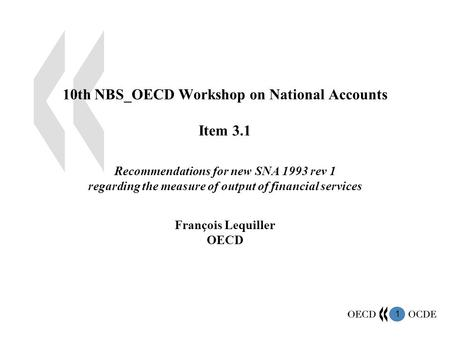 1 10th NBS_OECD Workshop on National Accounts Item 3.1 Recommendations for new SNA 1993 rev 1 regarding the measure of output of financial services François.