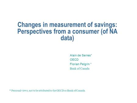 Changes in measurement of savings: Perspectives from a consumer (of NA data) Alain de Serres* OECD Florian Pelgrin * Bank of Canada * Personal views, not.