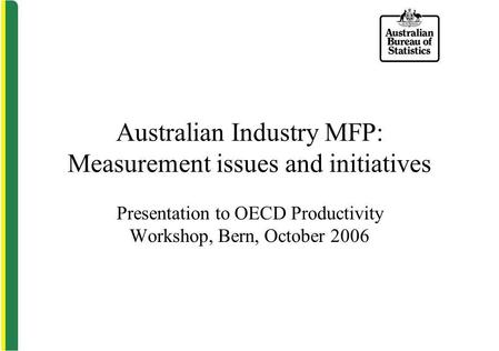 Australian Industry MFP: Measurement issues and initiatives Presentation to OECD Productivity Workshop, Bern, October 2006.