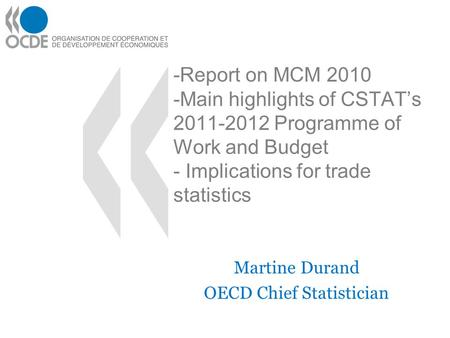 -Report on MCM 2010 -Main highlights of CSTATs 2011-2012 Programme of Work and Budget - Implications for trade statistics Martine Durand OECD Chief Statistician.